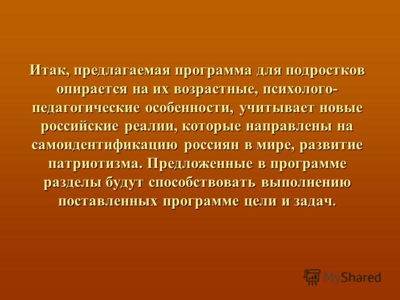 Итак, предлагаемая программа для подростков опирается на их возрастные, психолого- педагогические особенности, учитывает новые российские реалии, которые направлены на самоидентификацию россиян в мире, развитие патриотизма. Предложенные в программе р