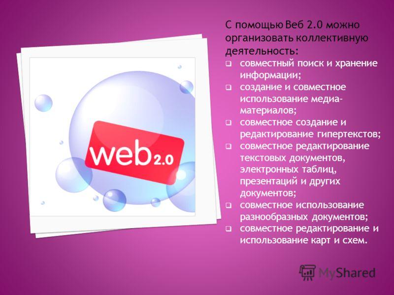 С помощью Веб 2.0 можно организовать коллективную деятельность: совместный поиск и хранение информации; создание и совместное использование медиа- материалов; совместное создание и редактирование гипертекстов; совместное редактирование текстовых доку