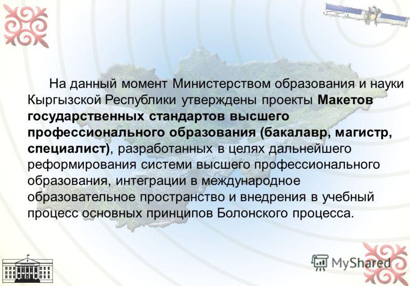 17 На данный момент Министерством образования и науки Кыргызской Республики утверждены проекты Макетов государственных стандартов высшего профессионального образования (бакалавр, магистр, специалист), разработанных в целях дальнейшего реформирования