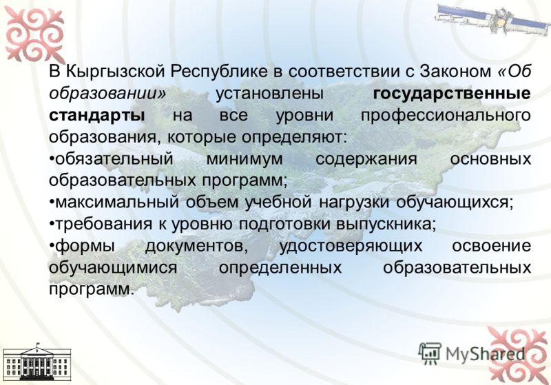 2 В Кыргызской Республике в соответствии с Законом «Об образовании» установлены государственные стандарты на все уровни профессионального образования, которые определяют: обязательный минимум содержания основных образовательных программ; максимальный