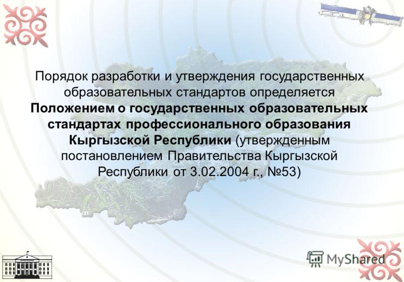6 Порядок разработки и утверждения государственных образовательных стандартов определяется Положением о государственных образовательных стандартах профессионального образования Кыргызской Республики (утвержденным постановлением Правительства Кыргызск