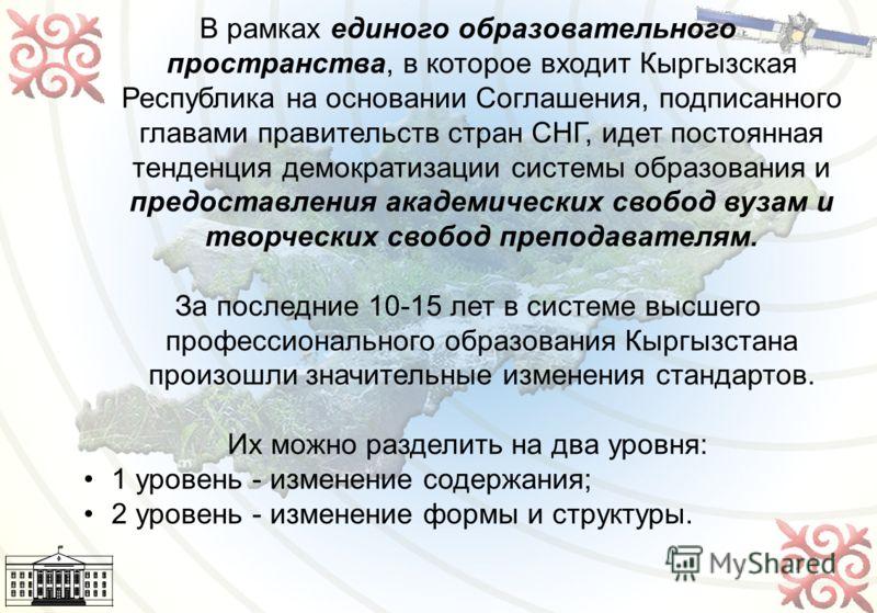 7 В рамках единого образовательного пространства, в которое входит Кыргызская Республика на основании Соглашения, подписанного главами правительств стран СНГ, идет постоянная тенденция демократизации системы образования и предоставления академических