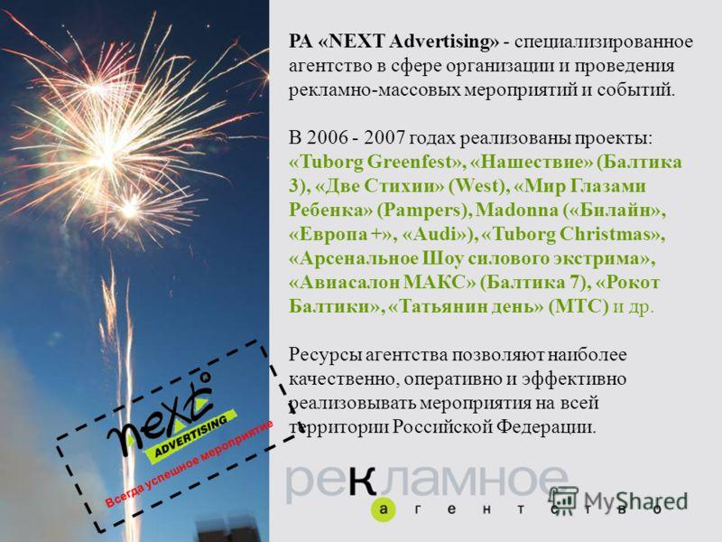 РА «NEXT Advertising» - специализированное агентство в сфере организации и проведения рекламно-массовых мероприятий и событий. В 2006 - 2007 годах реализованы проекты: «Tuborg Greenfest», «Нашествие» (Балтика 3), «Две Стихии» (West), «Мир Глазами Реб