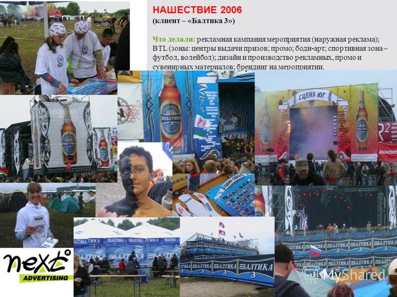 НАШЕСТВИЕ 2006 (клиент – «Балтика 3») Что делали: рекламная кампания мероприятия (наружная реклама); BTL (зоны: центры выдачи призов; промо; боди-арт; спортивная зона – футбол, волейбол); дизайн и производство рекламных, промо и сувенирных материалов