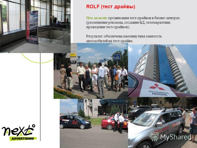 ROLF (тест драйвы) Что делали: организация тест-драйвов в бизнес центрах (размещение рекламы, создание БД, телемаркетинг, проведение тест-драйвов). Результат: обеспечена ежеминутная занятость автомобилей на тест-драйве.
