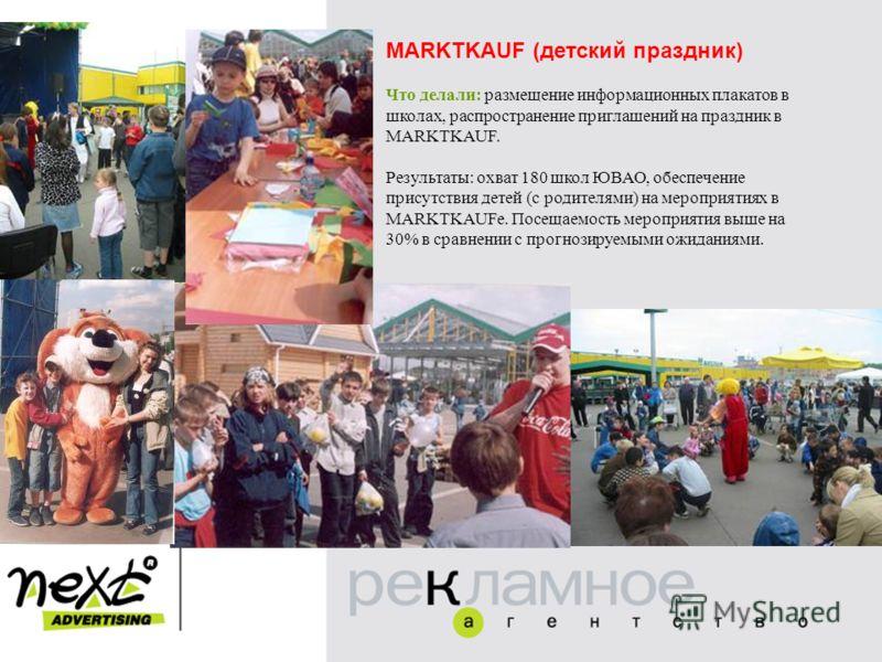 MARKTKAUF (детский праздник) Что делали: размещение информационных плакатов в школах, распространение приглашений на праздник в MARKTKAUF. Результаты: охват 180 школ ЮВАО, обеспечение присутствия детей (с родителями) на мероприятиях в MARKTKAUFе. Пос
