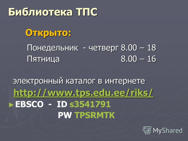 Библиотека ТПС Понедельник - четверг8.00 – 18 Пятница8.00 – 16 электронный каталог в интернете электронный каталог в интернете http://www.tps.edu.ee/riks/ http://www.tps.edu.ee/riks/ http://www.tps.edu.ee/riks/ EBSCO - ID s3541791 PW TPSRMTK Открыто: