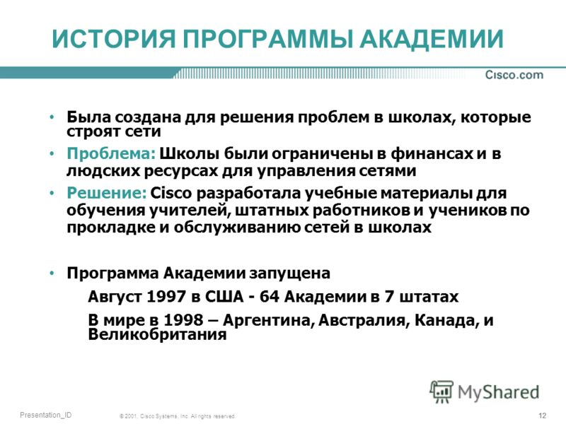 12 © 2001, Cisco Systems, Inc. All rights reserved. Presentation_ID ИСТОРИЯ ПРОГРАММЫ АКАДЕМИИ Была создана для решения проблем в школах, которые строят сети Проблема: Школы были ограничены в финансах и в людских ресурсах для управления сетями Решени