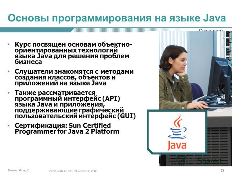 23 © 2001, Cisco Systems, Inc. All rights reserved. Presentation_ID Основы программирования на языке Java Курс посвящен основам объектно- ориентированных технологий языка Java для решения проблем бизнеса Слушатели знакомятся с методами создания класс
