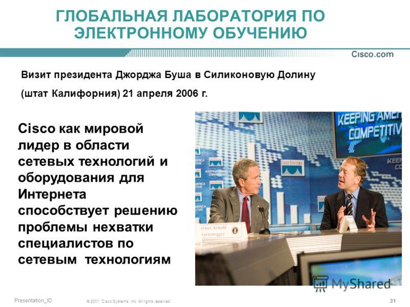 31 © 2001, Cisco Systems, Inc. All rights reserved. Presentation_ID ГЛОБАЛЬНАЯ ЛАБОРАТОРИЯ ПО ЭЛЕКТРОННОМУ ОБУЧЕНИЮ Визит президента Джорджа Буша в Силиконовую Долину (штат Калифорния) 21 апреля 2006 г. Cisco как мировой лидер в области сетевых техно
