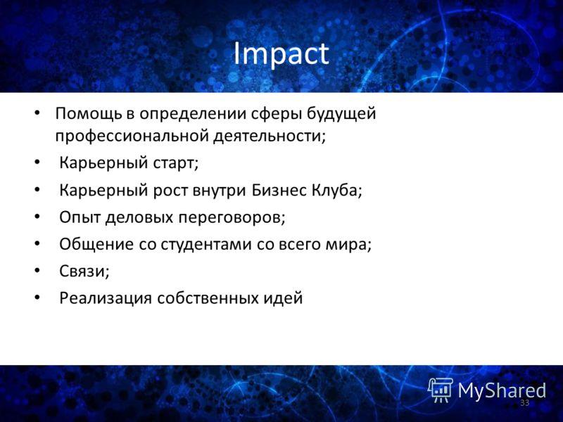 Impact Помощь в определении сферы будущей профессиональной деятельности; Карьерный старт; Карьерный рост внутри Бизнес Клуба; Опыт деловых переговоров; Общение со студентами со всего мира; Связи; Реализация собственных идей 33