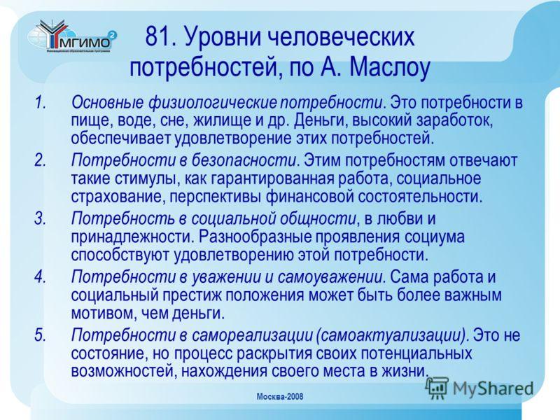 Москва-2008 81. Уровни человеческих потребностей, по А. Маслоу 1.Основные физиологические потребности. Это потребности в пище, воде, сне, жилище и др. Деньги, высокий заработок, обеспечивает удовлетворение этих потребностей. 2.Потребности в безопасно