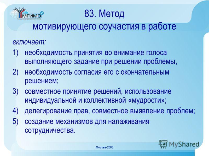 Москва-2008 83. Метод мотивирующего соучастия в работе включает: 1)необходимость принятия во внимание голоса выполняющего задание при решении проблемы, 2)необходимость согласия его с окончательным решением; 3)совместное принятие решений, использовани