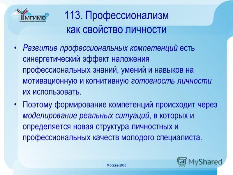 Москва-2008 113. Профессионализм как свойство личности Развитие профессиональных компетенций есть синергетический эффект наложения профессиональных знаний, умений и навыков на мотивационную и когнитивную готовность личности их использовать. Поэтому ф