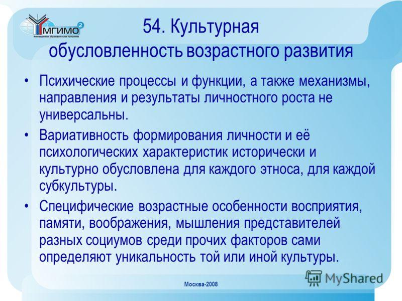Москва-2008 54. Культурная обусловленность возрастного развития Психические процессы и функции, а также механизмы, направления и результаты личностного роста не универсальны. Вариативность формирования личности и её психологических характеристик исто