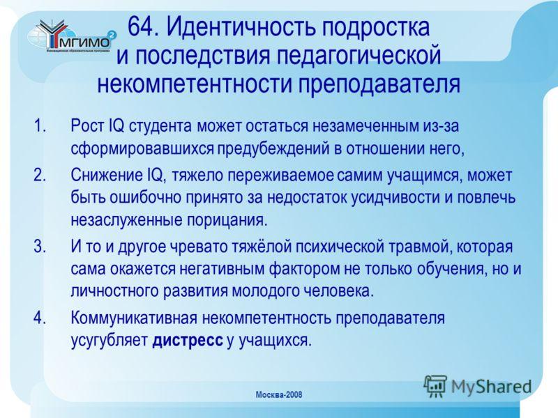 Москва-2008 64. Идентичность подростка и последствия педагогической некомпетентности преподавателя 1.Рост IQ студента может остаться незамеченным из-за сформировавшихся предубеждений в отношении него, 2.Снижение IQ, тяжело переживаемое самим учащимся