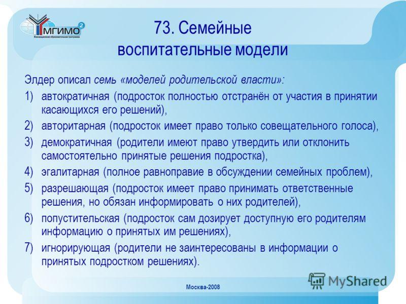 Москва-2008 73. Семейные воспитательные модели Элдер описал семь «моделей родительской власти»: 1)автократичная (подросток полностью отстранён от участия в принятии касающихся его решений), 2)авторитарная (подросток имеет право только совещательного