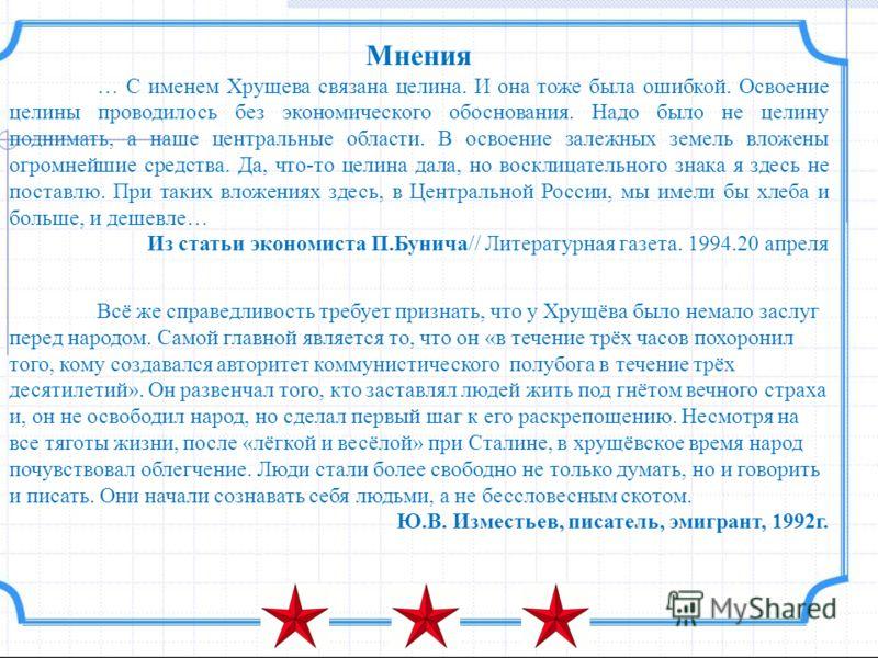 Мнения … С именем Хрущева связана целина. И она тоже была ошибкой. Освоение целины проводилось без экономического обоснования. Надо было не целину поднимать, а наше центральные области. В освоение залежных земель вложены огромнейшие средства. Да, что