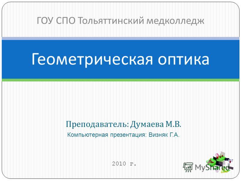 Преподаватель : Думаева М. В. Компьютерная презентация: Визняк Г.А. Геометрическая оптика ГОУ СПО Тольяттинский медколледж 2010 г.