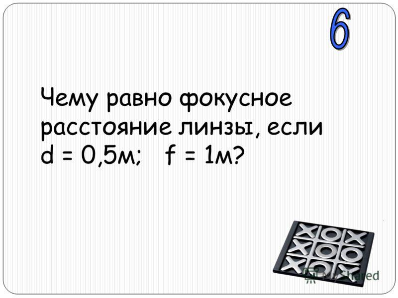 Чему равно фокусное расстояние линзы, если d = 0,5м; f = 1м?