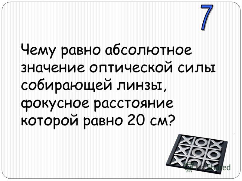 Чему равно абсолютное значение оптической силы собирающей линзы, фокусное расстояние которой равно 20 см?