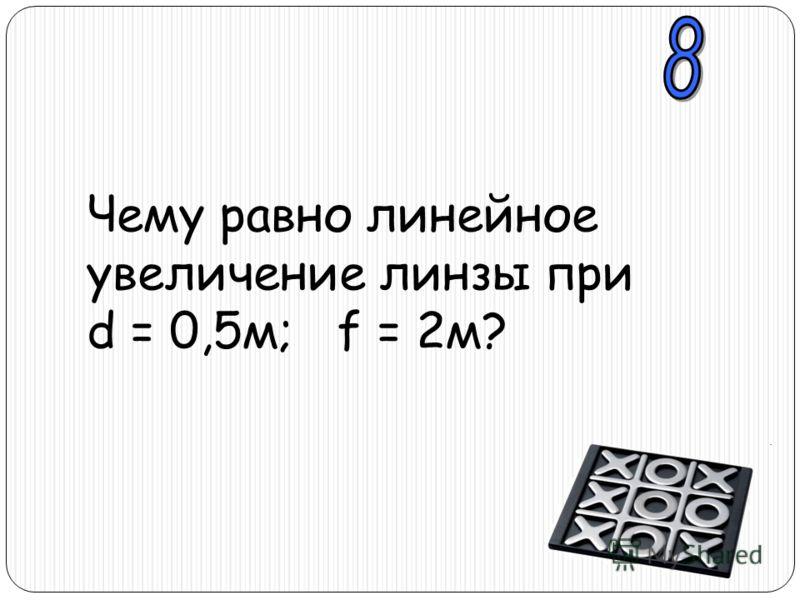 Чему равно линейное увеличение линзы при d = 0,5м; f = 2м?