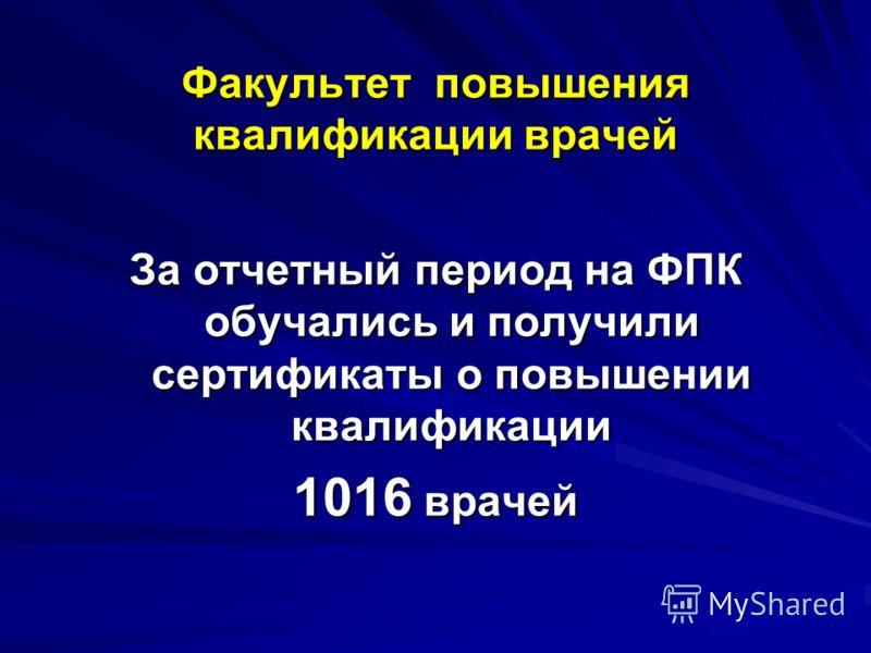 Факультет повышения квалификации врачей За отчетный период на ФПК обучались и получили сертификаты о повышении квалификации 1016 врачей