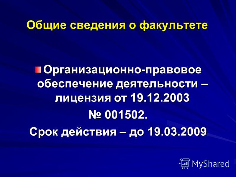 Общие сведения о факультете Организационно-правовое обеспечение деятельности – лицензия от 19.12.2003 001502. 001502. Срок действия – до 19.03.2009