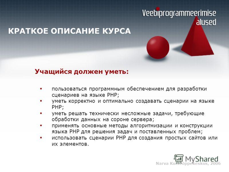 Narva Kutseõppekeskus, 2006 КРАТКОЕ ОПИСАНИЕ КУРСА пользоваться программным обеспечением для разработки сценариев на языке PHP; уметь корректно и оптимально создавать сценарии на языке PHP; уметь решать технически несложные задачи, требующие обработк