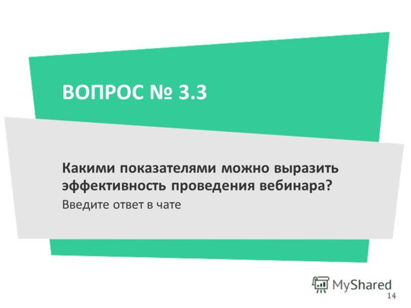ВОПРОС 3.3 Какими показателями можно выразить эффективность проведения вебинара? Введите ответ в чате 14