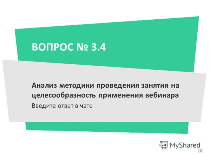 ВОПРОС 3.4 Анализ методики проведения занятия на целесообразность применения вебинара Введите ответ в чате 15