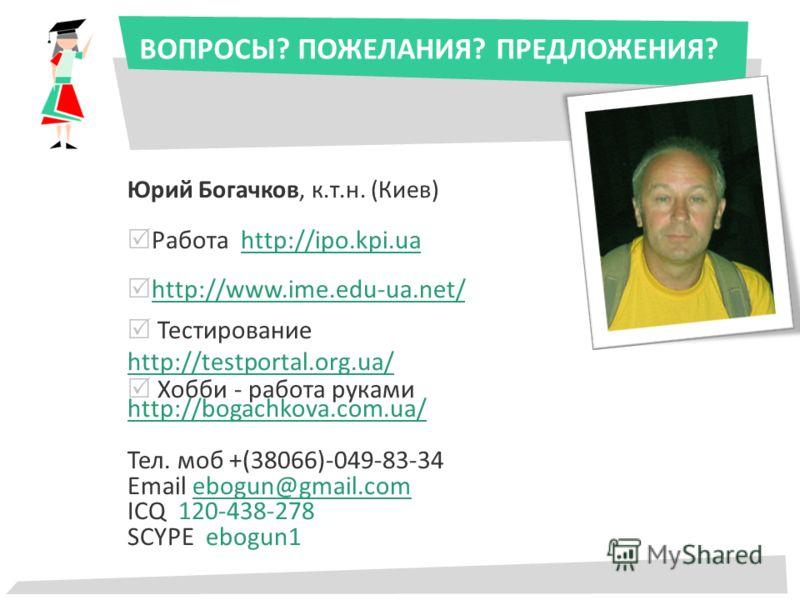 ВОПРОСЫ? ПОЖЕЛАНИЯ? ПРЕДЛОЖЕНИЯ? Юрий Богачков, к.т.н. (Киев) Работа http://ipo.kpi.uahttp://ipo.kpi.ua http://www.ime.edu-ua.net/ Тестирование http://testportal.org.ua/ http://testportal.org.ua/ Хобби - работа руками http://bogachkova.com.ua/ http:/