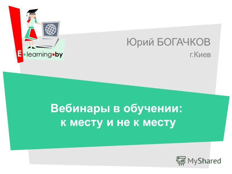 Юрий БОГАЧКОВ г.Киев Вебинары в обучении: к месту и не к месту