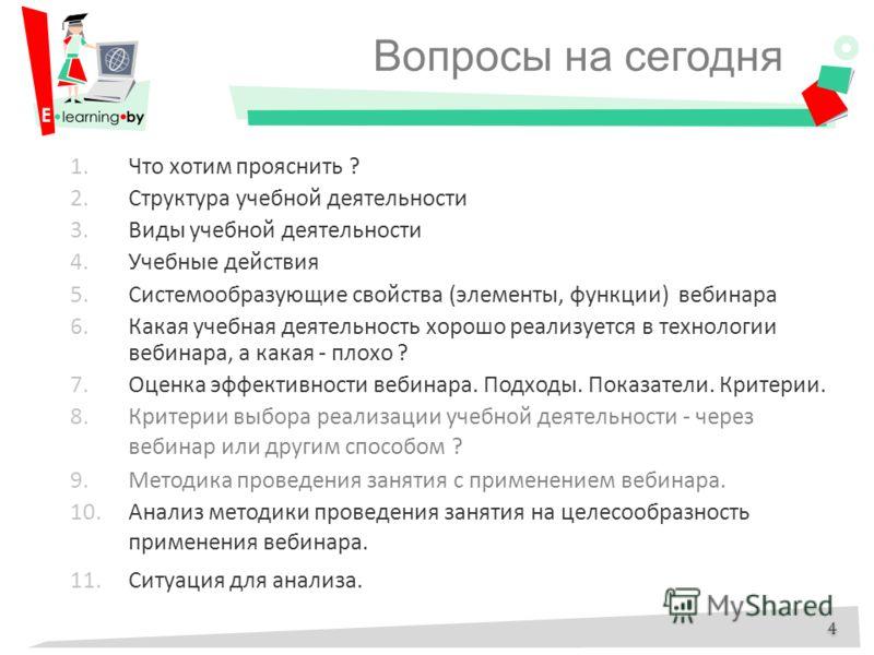 Вопросы на сегодня 1.Что хотим прояснить ? 2.Структура учебной деятельности 3.Виды учебной деятельности 4.Учебные действия 5.Системообразующие свойства (элементы, функции) вебинара 6.Какая учебная деятельность хорошо реализуется в технологии вебинара