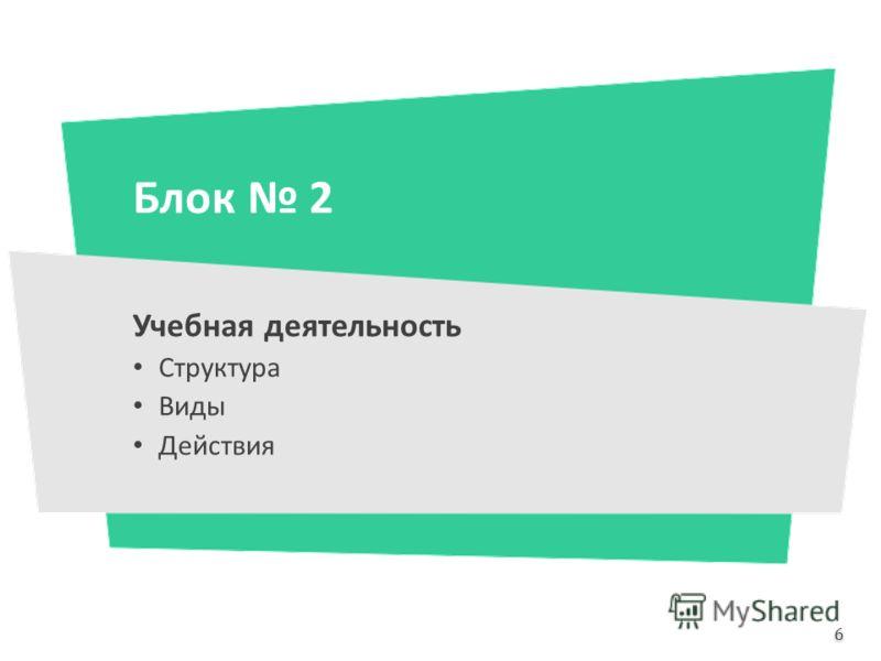 Блок 2 Учебная деятельность Структура Виды Действия 6 6