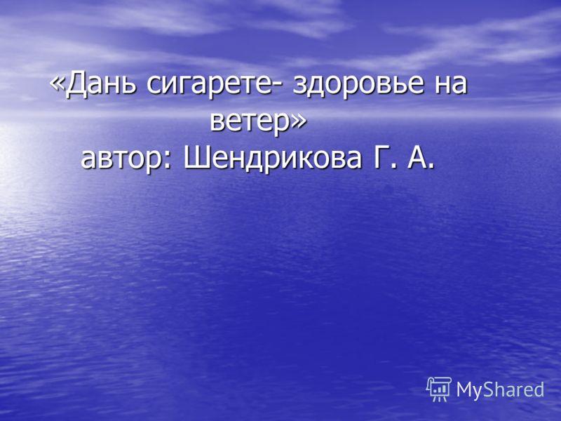 «Дань сигарете- здоровье на ветер» автор: Шендрикова Г. А.