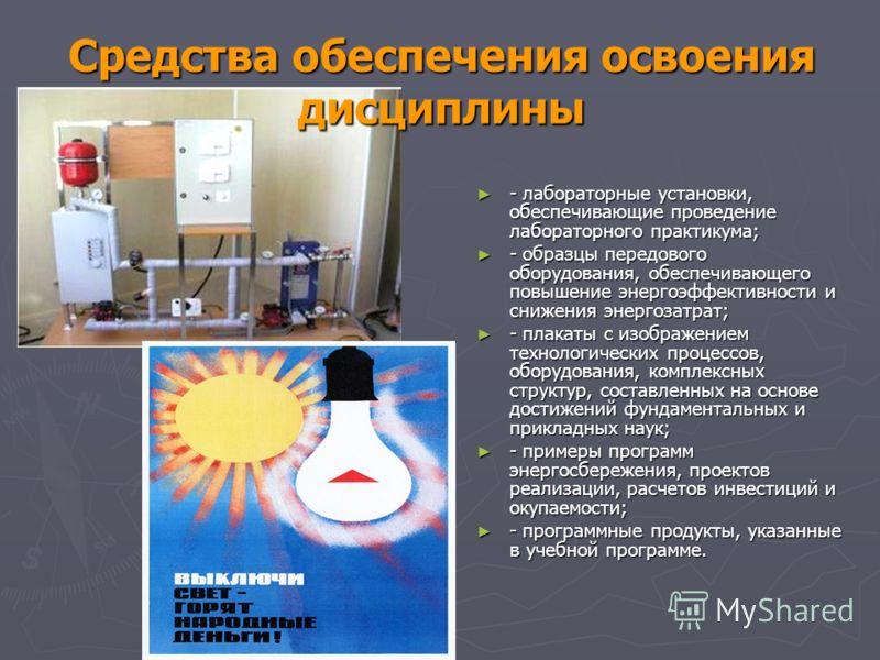 Средства обеспечения освоения дисциплины - лабораторные установки, обеспечивающие проведение лабораторного практикума; - лабораторные установки, обеспечивающие проведение лабораторного практикума; - образцы передового оборудования, обеспечивающего по