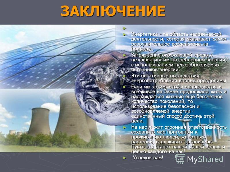 ЗАКЛЮЧЕНИЕ ЗАКЛЮЧЕНИЕ Энергетика - та область человеческой деятельности, которая оказывает самое разрушительное воздействие на природу.. Энергетика - та область человеческой деятельности, которая оказывает самое разрушительное воздействие на природу.