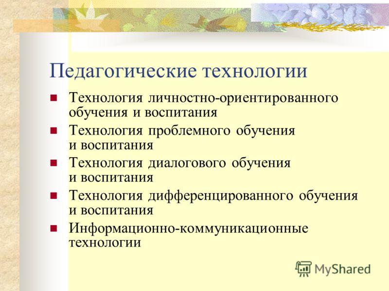 Педагогические технологии Технология личностно-ориентированного обучения и воспитания Технология проблемного обучения и воспитания Технология диалогового обучения и воспитания Технология дифференцированного обучения и воспитания Информационно-коммуни