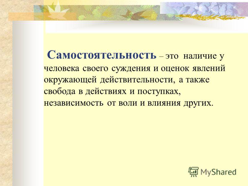 Самостоятельность – это наличие у человека своего суждения и оценок явлений окружающей действительности, а также свобода в действиях и поступках, независимость от воли и влияния других.