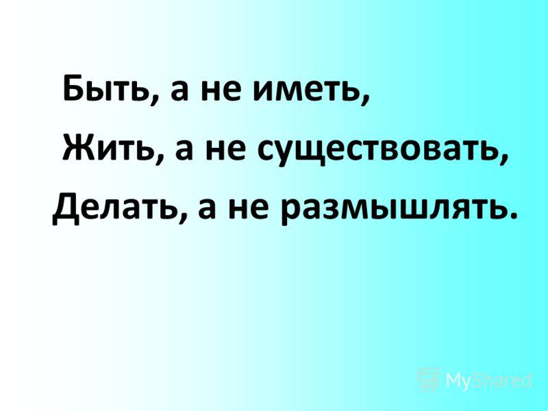 Быть, а не иметь, Жить, а не существовать, Делать, а не размышлять.