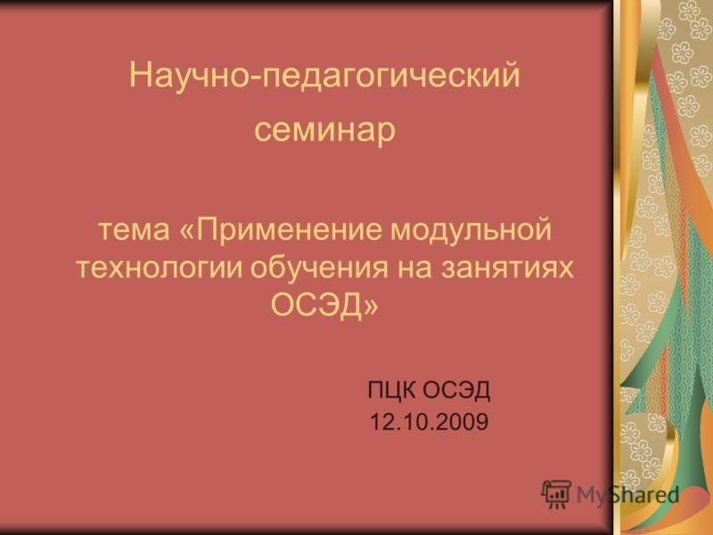 Научно-педагогический семинар тема «Применение модульной технологии обучения на занятиях ОСЭД» ПЦК ОСЭД 12.10.2009