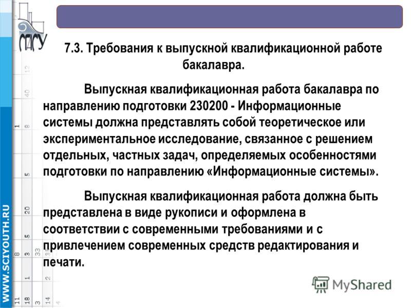 7.3. Требования к выпускной квалификационной работе бакалавра. Выпускная квалификационная работа бакалавра по направлению подготовки 230200 - Информационные системы должна представлять собой теоретическое или экспериментальное исследование, связанное