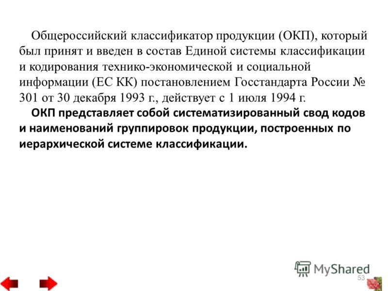 Общероссийский классификатор продукции (ОКП), который был принят и введен в состав Единой системы классификации и кодирования технико-экономической и социальной информации (ЕС КК) постановлением Госстандарта России 301 от 30 декабря 1993 г., действуе