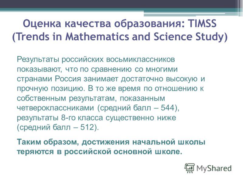 Оценка качества образования: TIMSS (Trends in Mathematics and Science Study) Результаты российских восьмиклассников показывают, что по сравнению со многими странами Россия занимает достаточно высокую и прочную позицию. В то же время по отношению к со