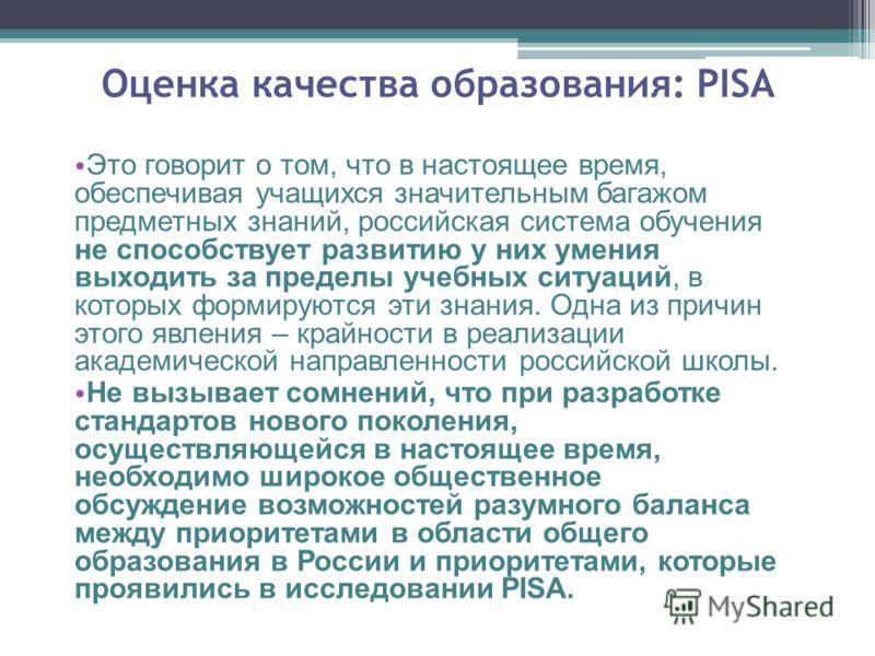 Оценка качества образования: PISA Это говорит о том, что в настоящее время, обеспечивая учащихся значительным багажом предметных знаний, российская система обучения не способствует развитию у них умения выходить за пределы учебных ситуаций, в которых