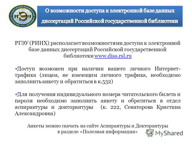 РГЭУ (РИНХ) располагает возможностями доступа к электронной базе данных диссертаций Российской государственной библиотеки www.diss.rsl.ruwww.diss.rsl.ru Доступ возможен при наличии вашего личного Интернет- трафика (лицам, не имеющим личного трафика,