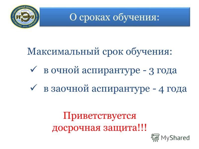 Максимальный срок обучения: в очной аспирантуре - 3 года в заочной аспирантуре - 4 года Приветствуется досрочная защита!!!