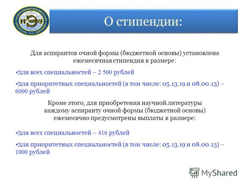 Для аспирантов очной формы (бюджетной основы) установлена ежемесячная стипендия в размере: для всех специальностей – 2 500 рублей для приоритетных специальностей (в том числе: 05.13.19 и 08.00.13) – 6000 рублей Кроме этого, для приобретения научной л