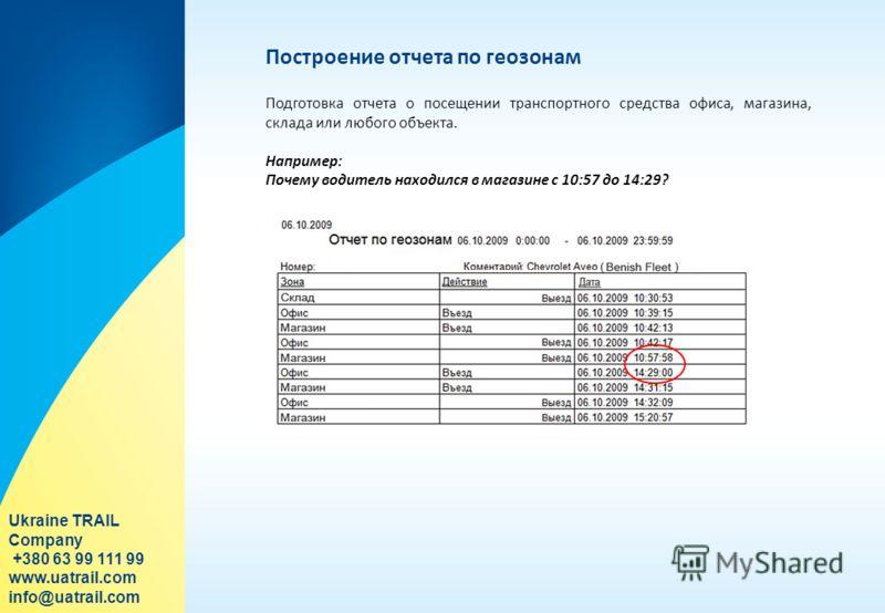Построение отчета по геозонам Подготовка отчета о посещении транспортного средства офиса, магазина, склада или любого объекта. Например: Почему водитель находился в магазине с 10:57 до 14:29? Ukraine TRAIL Company +380 63 99 111 99 www.uatrail.com in
